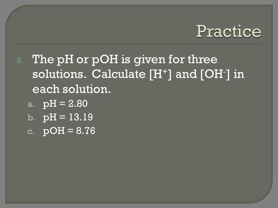 Practice The pH or pOH is given for three solutions. Calculate [H+] and [OH-] in each solution. pH = 2.80.